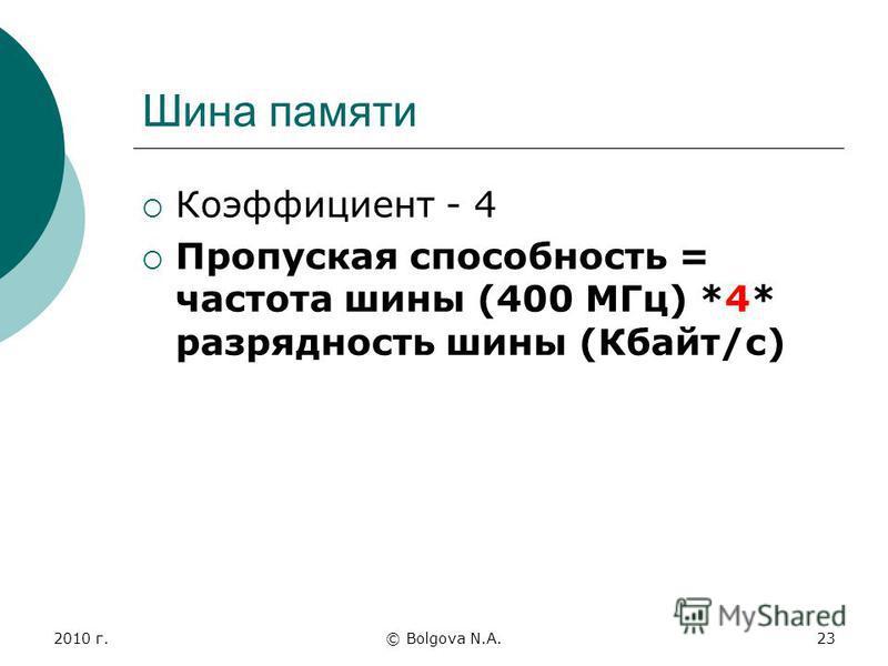 2010 г.© Bolgova N.A.23 Шина памяти Коэффициент - 4 Пропуская способность = частота шины (400 МГц) *4* разрядность шины (Кбайт/с)