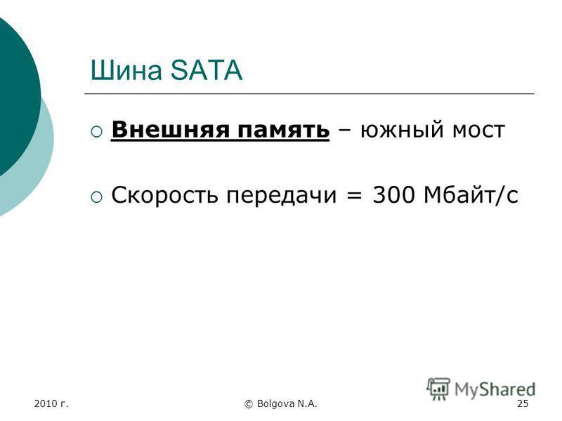 2010 г.© Bolgova N.A.25 Шина SATA Внешняя память – южный мост Скорость передачи = 300 Мбайт/с