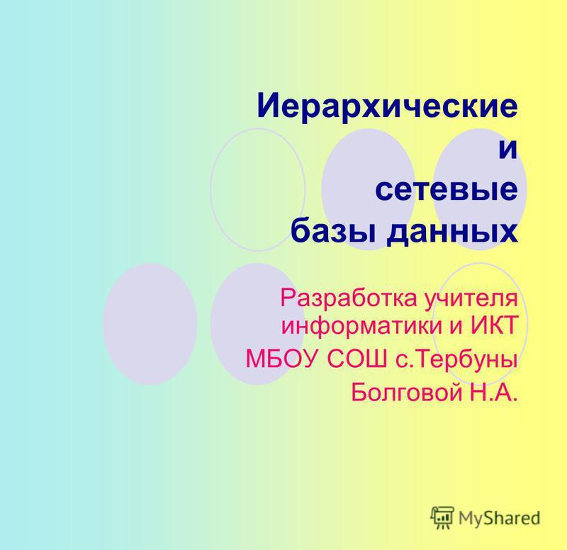 Иерархические и сетевые базы данных Разработка учителя информатики и ИКТ МБОУ СОШ с.Тербуны Болговой Н.А.