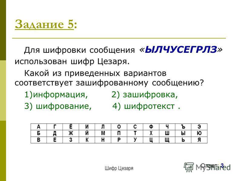 Задание 5: Для шифровки сообщения «ЫЛЧУСЕГРЛЗ» использован шифр Цезаря. Какой из приведенных вариантов соответствует зашифрованному сообщению? 1)информация, 2) зашифровка, 3) шифрование, 4) шифротекст. Ответ: 3