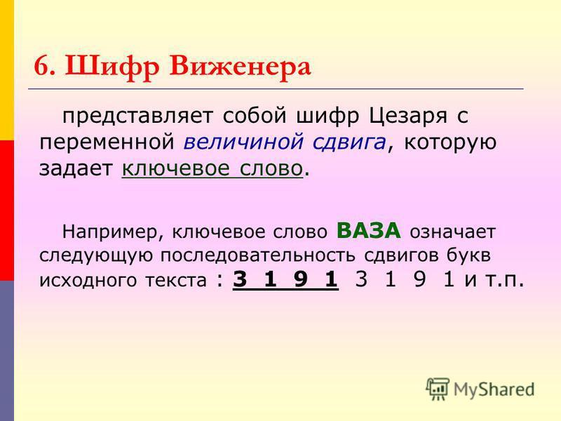 6. Шифр Виженера представляет собой шифр Цезаря с переменной величиной сдвига, которую задает ключевое слово. Например, ключевое слово ВАЗА означает следующую последовательность сдвигов букв исходного текста : 3 1 9 1 3 1 9 1 и т.п.