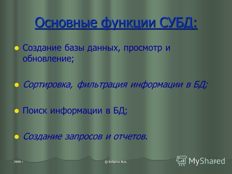 © Bolgova N.A. 11 2008 г Основные функции СУБД: Создание базы данных, просмотр и обновление; Сортировка, фильтрация информации в БД; Поиск информации в БД; Создание запросов и отчетов.