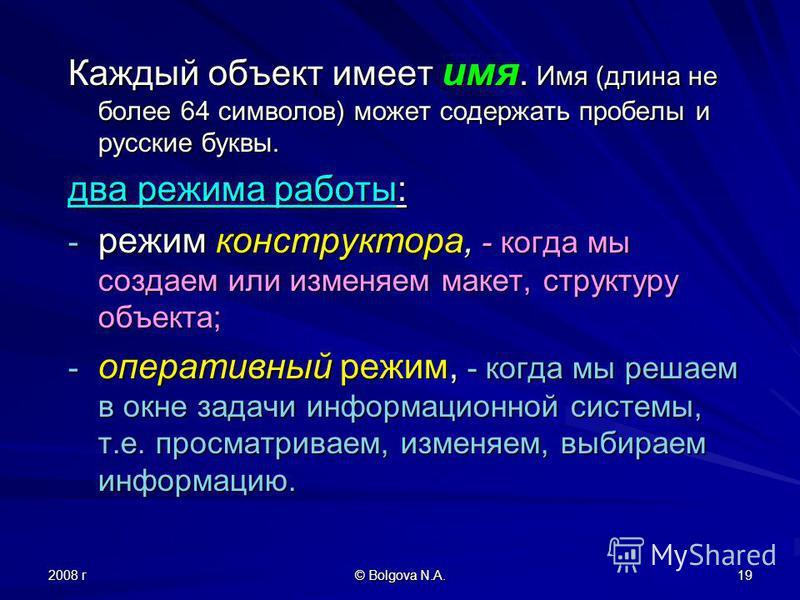 2008 г © Bolgova N.A. 19 Каждый объект имеет имя. Имя (длина не более 64 символов) может содержать пробелы и русские буквы. два режима работы: - режим конструктора, - когда мы создаем или изменяем макет, структуру объекта; - оперативный режим, - когд