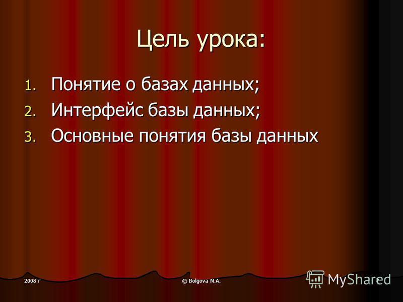 © Bolgova N.A. 2 2008 г Цель урока: 1. Понятие о базах данных; 2. Интерфейс базы данных; 3. Основные понятия базы данных