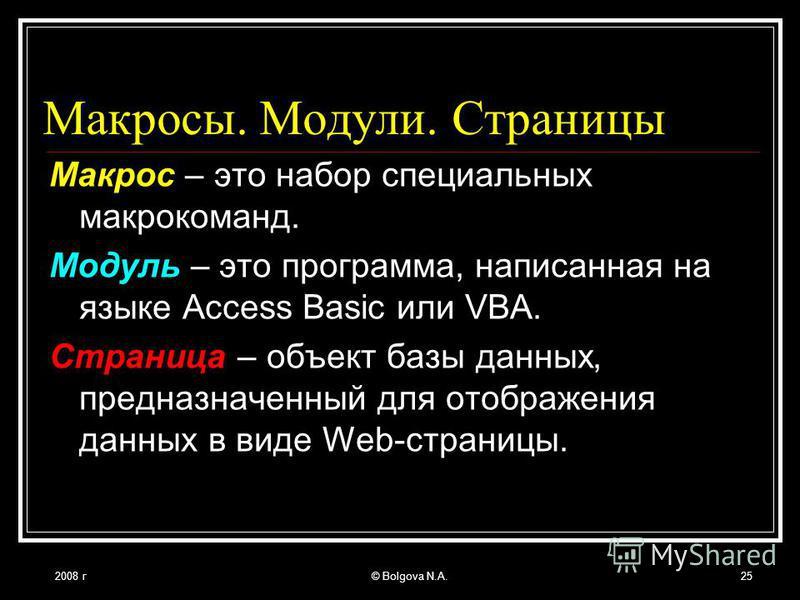 2008 г© Bolgova N.A.25 Макросы. Модули. Страницы Макрос – это набор специальных макрокоманд. Модуль – это программа, написанная на языке Access Basic или VBA. Страница – объект базы данных, предназначенный для отображения данных в виде Web-страницы.