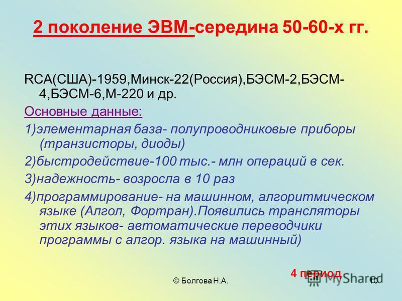 © Болгова Н.А.10 2 поколение ЭВМ-середина 50-60-х гг. RCA(США)-1959,Минск-22(Россия),БЭСМ-2,БЭСМ- 4,БЭСМ-6,М-220 и др. Основные данные: 1)элементарная база- полупроводниковые приборы (транзисторы, диоды) 2)быстродействие-100 тыс.- млн операций в сек.