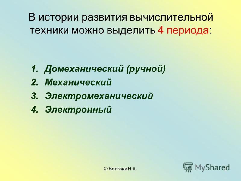 © Болгова Н.А.2 В истории развития вычислительной техники можно выделить 4 периода: 1. Домеханический (ручной) 2. Механический 3. Электромеханический 4.Электронный