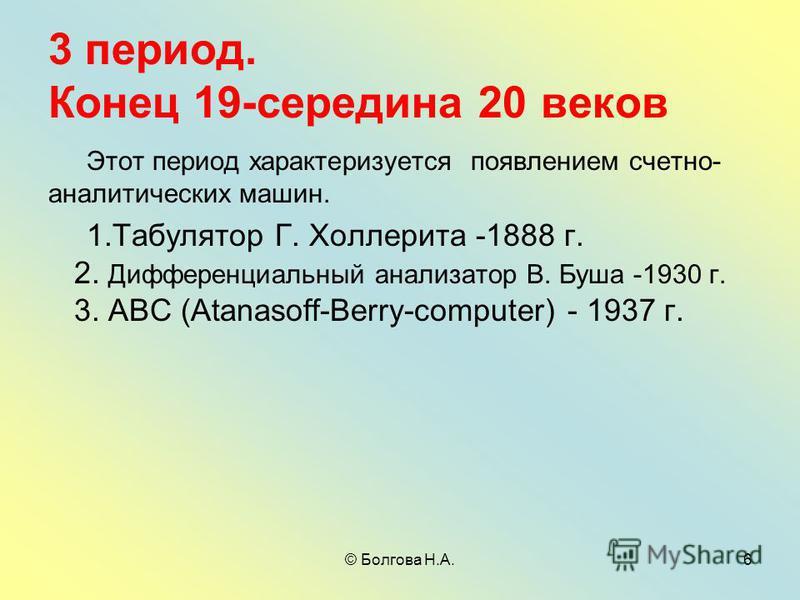 © Болгова Н.А.6 3 период. Конец 19-середина 20 веков Этот период характеризуется появлением счетно- аналитических машин. 1. Табулятор Г. Холлерита -1888 г. 2. Дифференциальный анализатор В. Буша -1930 г. 3. АВС (Atanasoff-Berry-computer) - 1937 г.