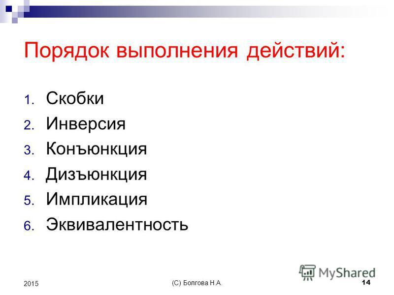 Порядок выполнения действий: 1. Скобки 2. Инверсия 3. Конъюнкция 4. Дизъюнкция 5. Импликация 6. Эквивалентность (С) Болгова Н.А. 14 2015