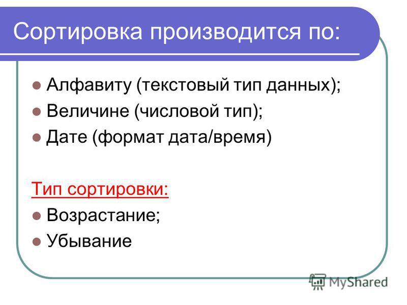 Сортировка производится по: Алфавиту (текстовый тип данных); Величине (числовой тип); Дате (формат дата/время) Тип сортировки: Возрастание; Убывание