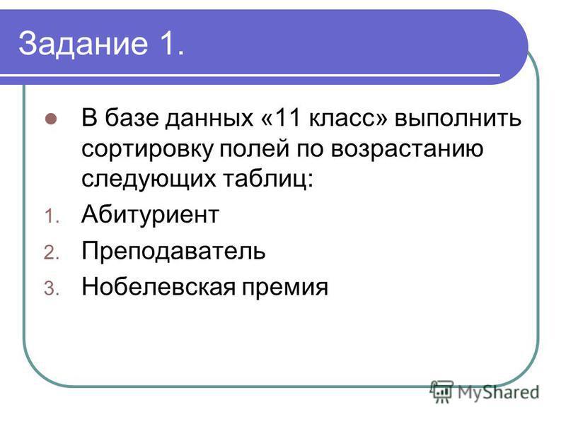 Задание 1. В базе данных «11 класс» выполнить сортировку полей по возрастанию следующих таблиц: 1. Абитуриент 2. Преподаватель 3. Нобелевская премия