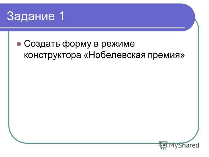 Задание 1 Создать форму в режиме конструктора «Нобелевская премия»