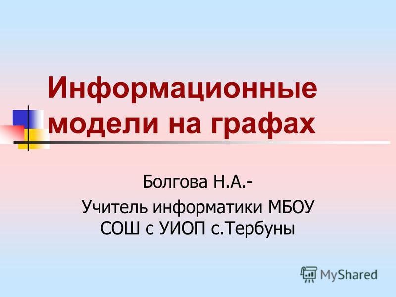Информационные модели на графах Болгова Н.А.- Учитель информатики МБОУ СОШ с УИОП с.Тербуны