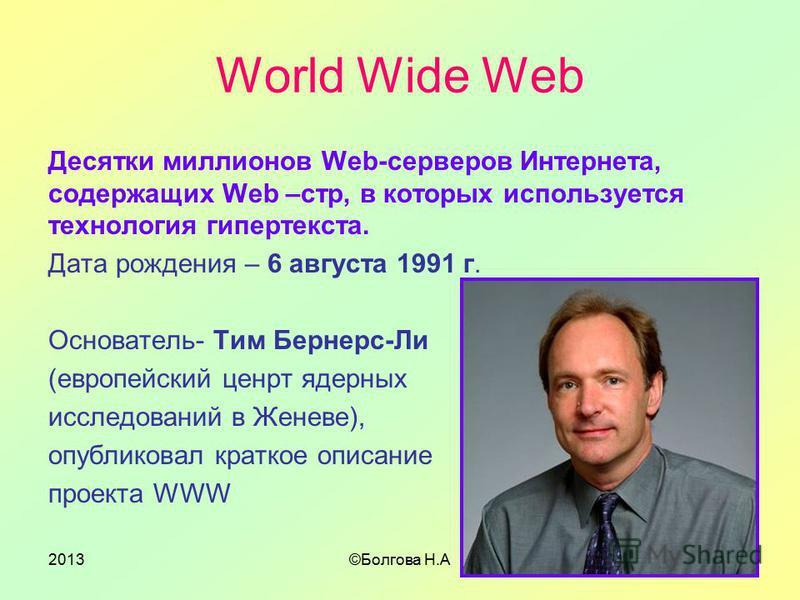 2013©Болгова Н.А2 World Wide Web Десятки миллионов Web-серверов Интернета, содержащих Web –стр, в которых используется технология гипертекста. Дата рождения – 6 августа 1991 г. Основатель- Тим Бернерс-Ли (европейский центр ядерных исследований в Жене