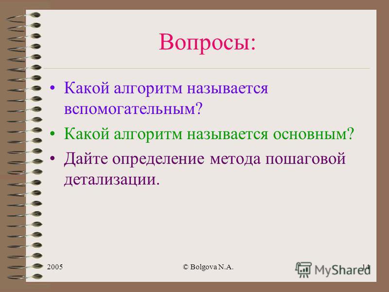 2005© Bolgova N.A.13 Определение Метод составления алгоритма, при котором сначала пишется основной алгоритм, затем записывается обращение к вспомогательному и описывается вспомогательный алгоритм называется МЕТОДОМ ПОШАГОВОЙ ДЕТАЛИЗАЦИИ