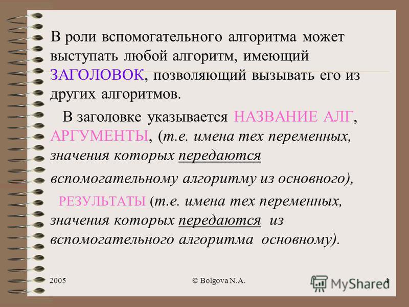 2005© Bolgova N.A.3 Определение вспомогательного алгоритма Определение 1 Алгоритм, целиком используемый в составе другого алгоритма и имеющий собственное имя, называется ВСПОМОГАТЕЛЬНЫМ Определение 2 Алгоритм, по которому решается некоторая подзадача