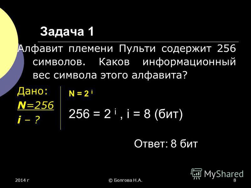 2014 г© Болгова Н.А.8 Задача 1 Алфавит племени Пульти содержит 256 символов. Каков информационный вес символа этого алфавита? Дано: N=256 i – ? N = 2 i 256 = 2 i, i = 8 (бит) Ответ: 8 бит
