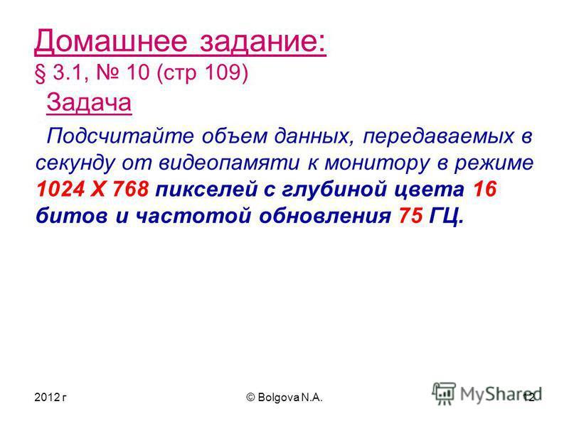 2012 г© Bolgova N.A.12 Домашнее задание: § 3.1, 10 (стр 109) Задача Подсчитайте объем данных, передаваемых в секунду от видеопамяти к монитору в режиме 1024 Х 768 пикселей с глубиной цвета 16 битов и частотой обновления 75 ГЦ.