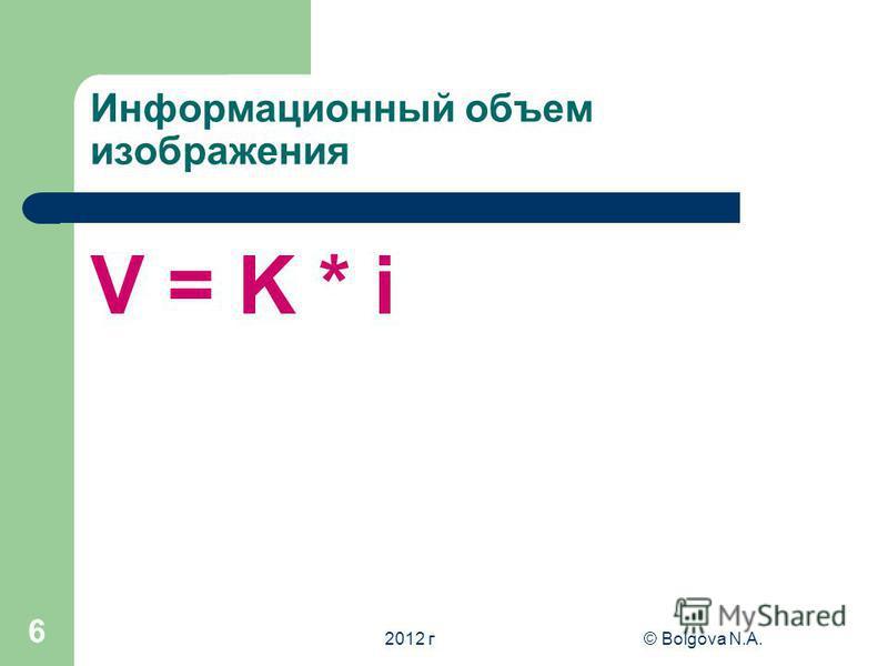 2012 г© Bolgova N.A. 6 Информационный объем изображения V = K * i