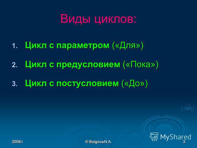 2008 г© Bolgova N.A.3 Виды циклов: 1. Цикл с параметром («Для») 2. Цикл с предусловием («Пока») 3. Цикл с постусловием («До»)