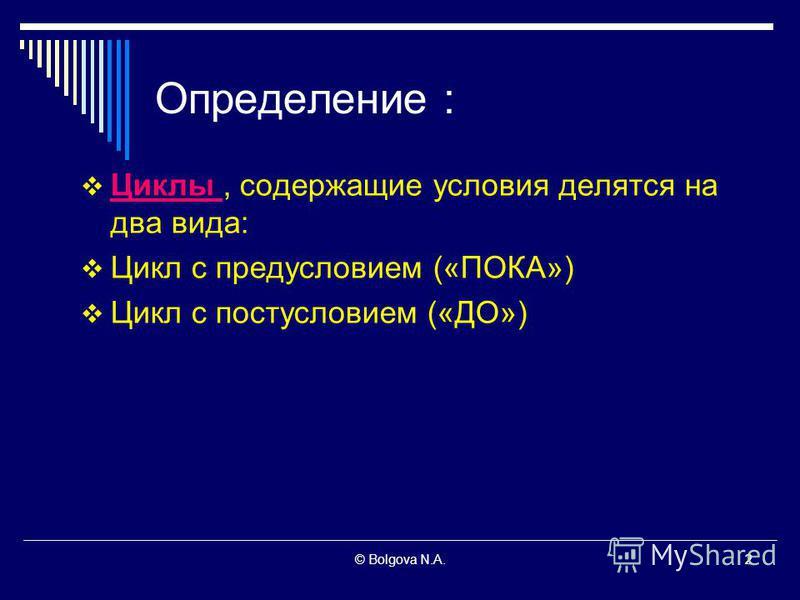 2© Bolgova N.A.2 Определение : Циклы, содержащие условия делятся на два вида: Цикл с предусловием («ПОКА») Цикл с постусловием («ДО»)