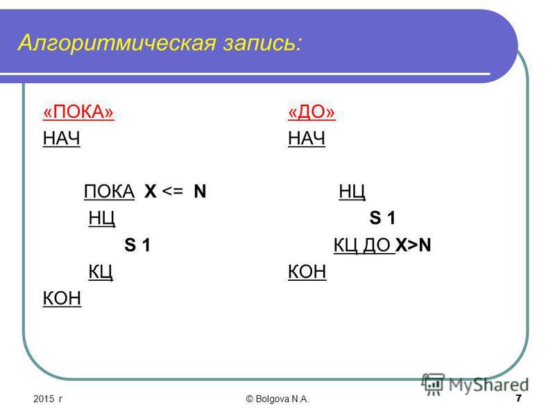 72015 г© Bolgova N.A. 7 Алгоритмическая запись: «ПОКА» НАЧ ПОКА X <= N НЦ S 1 КЦ КОН «ДО» НАЧ НЦ S 1 КЦ ДО X>N КОН