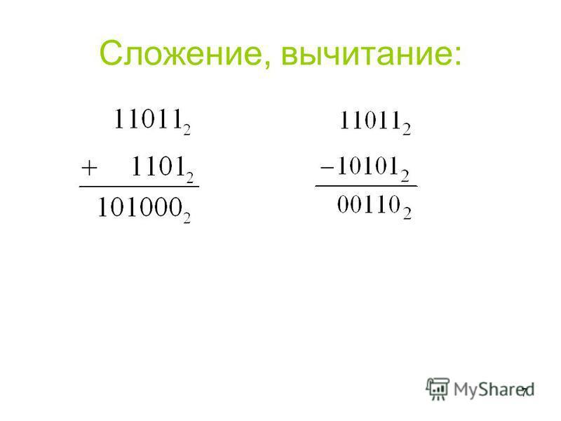6 Законы сложения: 0 + 0 = 0 0 + 1 = 1 1 + 0 = 1 1 + 1 = 10 Правила вычитания: 0 - 0 = 0 1 - 1 = 0 1 - 0 = 1 10 – 1 = 1 0 – 1 = 1 1 При вычитании из меньшего числа (0) большего (1) производится заем из старшего разряда 1. Арифметические операции в дв