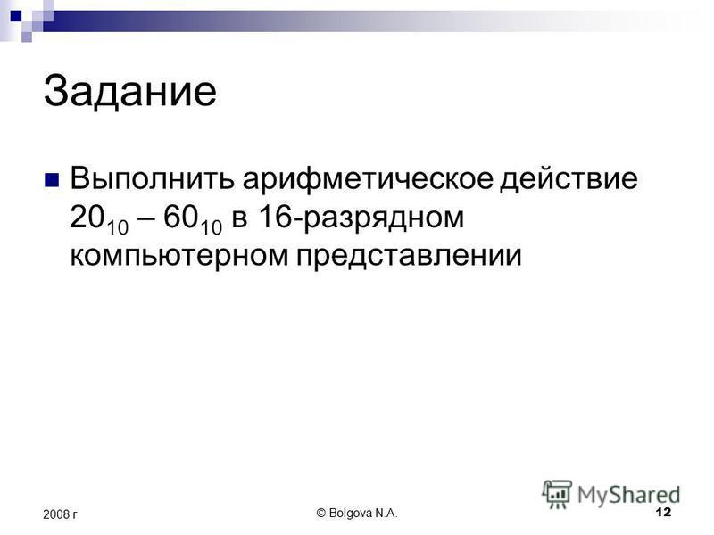 © Bolgova N.A. 12 2008 г Задание Выполнить арифметическое действие 20 10 – 60 10 в 16-разрядном компьютерном представлении