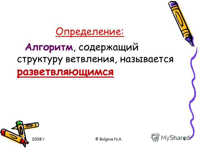 2008 г© Bolgova N.A.4 Алгоритм, содержащий структуру ветвления, называется разветвляющимся Определение: