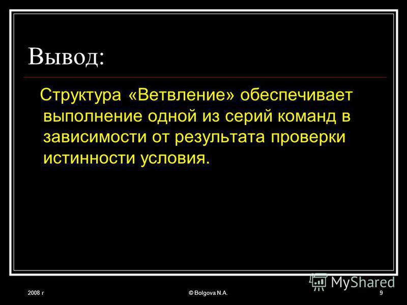 2008 г© Bolgova N.A.9 Вывод: Структура «Ветвление» обеспечивает выполнение одной из серий команд в зависимости от результата проверки истинности условия.