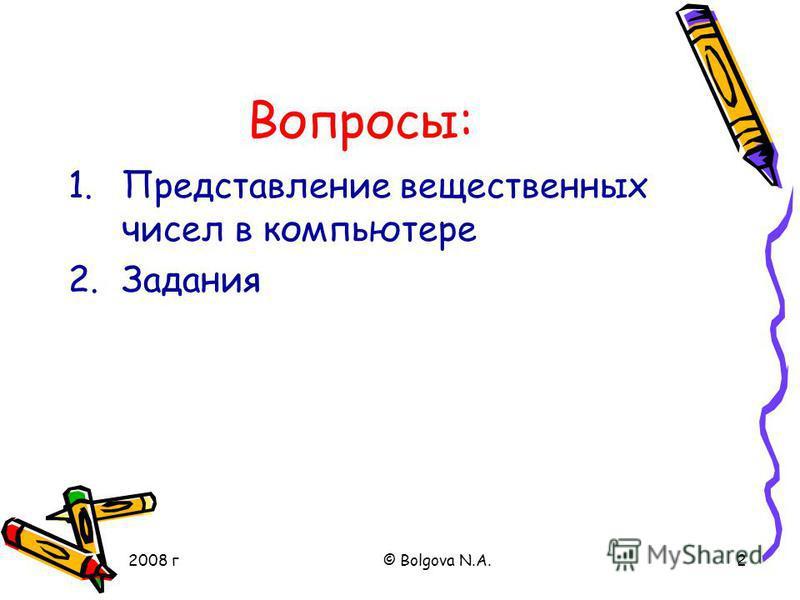 2008 г© Bolgova N.A.2 Вопросы: 1. Представление вещественных чисел в компьютере 2.Задания