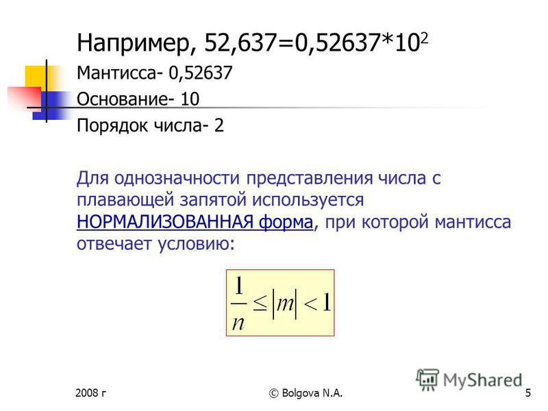 2008 г© Bolgova N.A.5 Например, 52,637=0,52637*10 2 Мантисса- 0,52637 Основание- 10 Порядок числа- 2 Для однозначности представления числа с плавающей запятой используется НОРМАЛИЗОВАННАЯ форма, при которой мантисса отвечает условию: