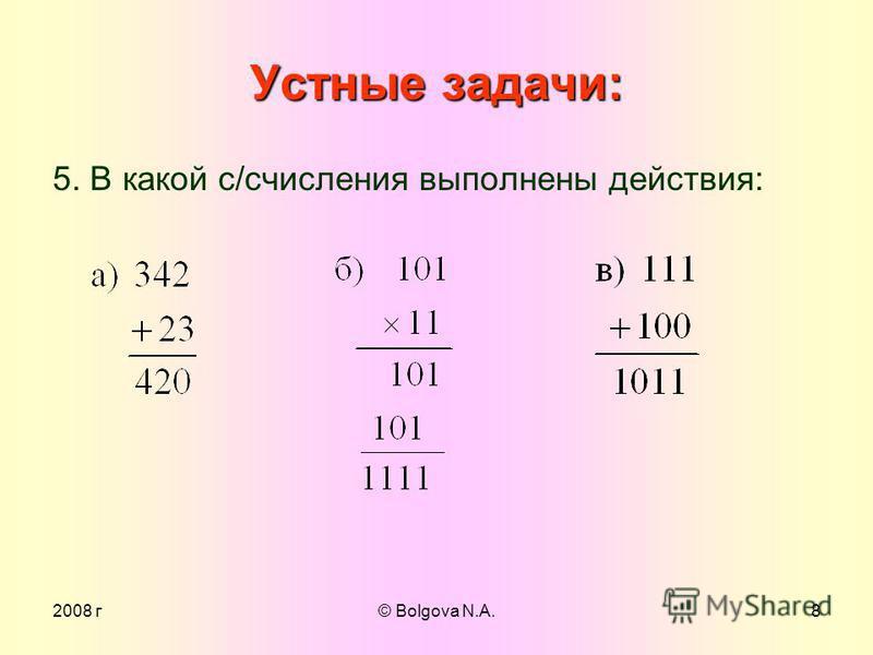 2008 г© Bolgova N.A.7 Устные задачи: 4. Какая система счисления лежит в основе правил сложения: а) 1 + 1 = 10 ; б) 2 + 1 = 10 ; в) 7 + 1 = 10 ; г) F + 1 = 10 ; д) 9 + 1 = 10. 1 2 + 1 2 = 10 2 2 3 + 1 3 = 10 3 7 8 + 1 8 = 10 8 F 16 + 1 16 = 10 16 9 10