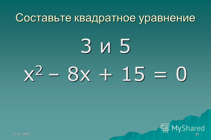 23.07.201529 Составьте квадратное уравнение, зная его корни. 3 и 5 ; 3 и 5 ; 3 и –5; 3 и –5; -3 и 5; -3 и -5