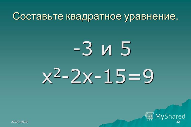 23.07.201531 Составьте квадратное уравнение 3 и –5 3 и –5 х 2 + 2 х – 15 = 0