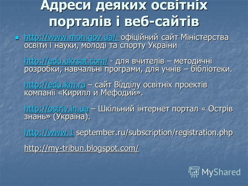 Адреси деяких освітніх порталів і веб-сайтів http://www.mon.gov.ua/- офіційний сайт Міністерства освіти і науки, молоді та спорту України http://edu.ukrsat.com/ - для вчителів – методичні розробки, навчальні програми, для учнів – бібліотеки. http://e