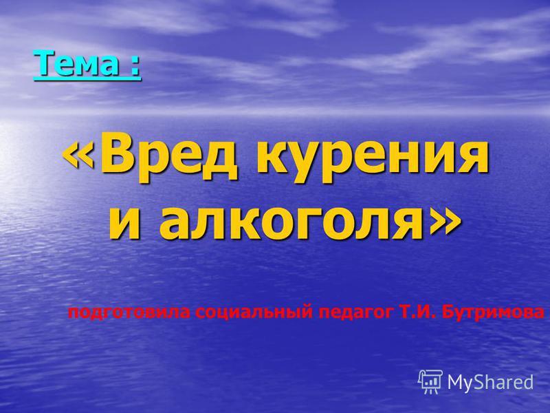 Тема : «Вред курения и алкоголя» подготовила социальный педагог Т.И. Бутримова