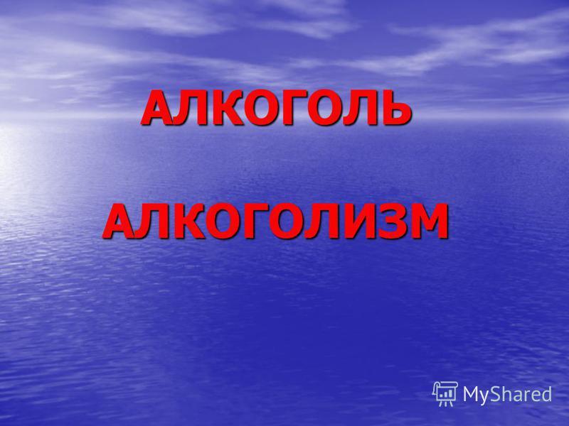 АЛКОГОЛЬ АЛКОГОЛИЗМ