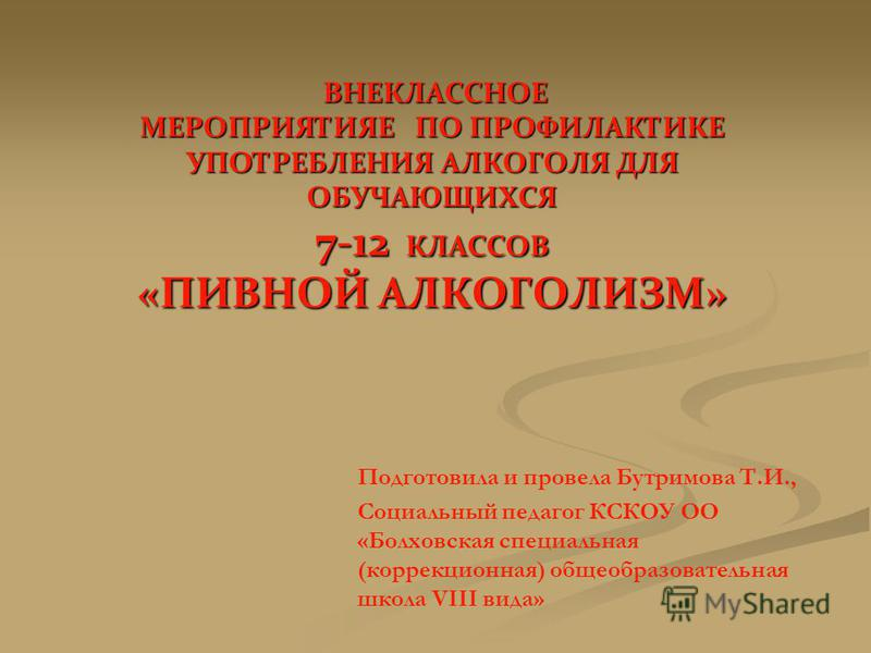 ВНЕКЛАССНОЕ МЕРОПРИЯТИЯЕ ПО ПРОФИЛАКТИКЕ УПОТРЕБЛЕНИЯ АЛКОГОЛЯ ДЛЯ ОБУЧАЮЩИХСЯ 7-12 КЛАССОВ «ПИВНОЙ АЛКОГОЛИЗМ» ВНЕКЛАССНОЕ МЕРОПРИЯТИЯЕ ПО ПРОФИЛАКТИКЕ УПОТРЕБЛЕНИЯ АЛКОГОЛЯ ДЛЯ ОБУЧАЮЩИХСЯ 7-12 КЛАССОВ «ПИВНОЙ АЛКОГОЛИЗМ» Подготовила и провела Бутр