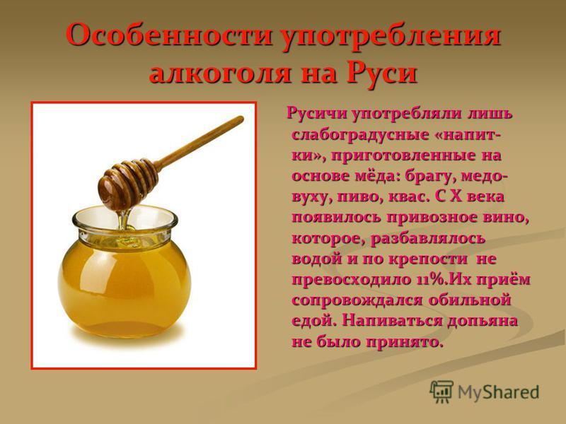 Особенности употребления алкоголя на Руси Русичи употребляли лишь слабоградусные «напит- ки», приготовленные на основе мёда: брагу, медовуху, пиво, квас. С Х века появилось привозное вино, которое, разбавлялось водой и по крепости не превосходило 11%