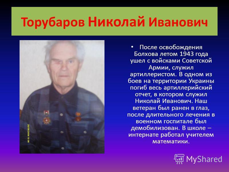 Торубаров Николай Иванович После освобождения Болхова летом 1943 года ушел с войсками Советской Армии, служил артиллеристом. В одном из боев на территории Украины погиб весь артиллерийский отчет, в котором служил Николай Иванович. Наш ветеран был ран
