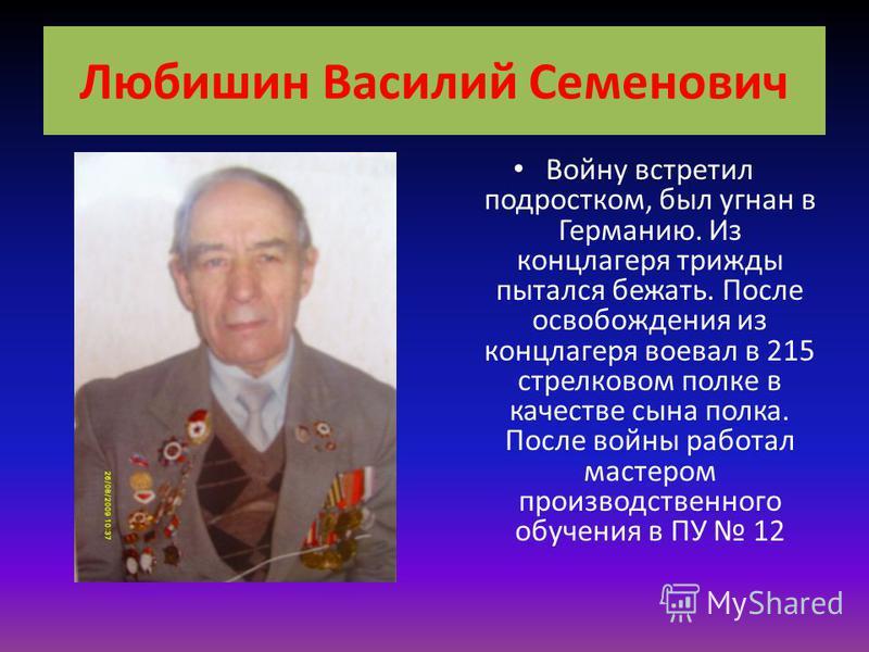 Любишин Василий Семенович Войну встретил подростком, был угнан в Германию. Из концлагеря трижды пытался бежать. После освобождения из концлагеря воевал в 215 стрелковом полке в качестве сына полка. После войны работал мастером производственного обуче