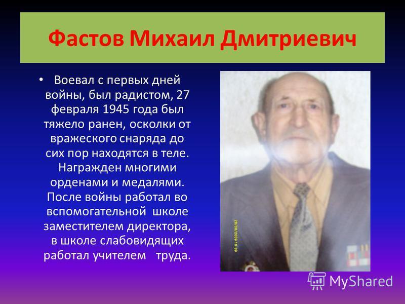 Фастов Михаил Дмитриевич Воевал с первых дней войны, был радистом, 27 февраля 1945 года был тяжело ранен, осколки от вражеского снаряда до сих пор находятся в теле. Награжден многими орденами и медалями. После войны работал во вспомогательной школе з