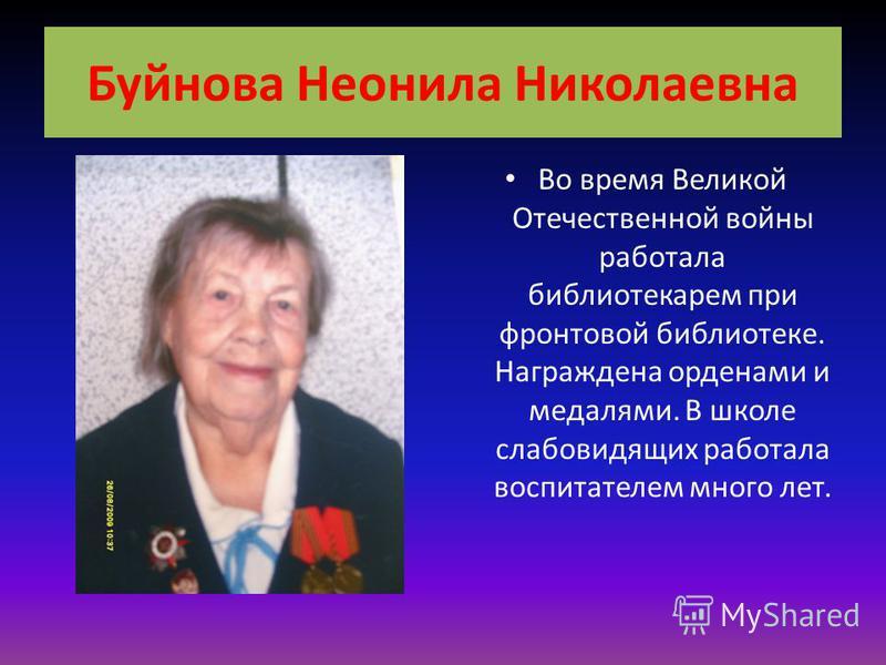 Буйнова Неонила Николаевна Во время Великой Отечественной войны работала библиотекарем при фронтовой библиотеке. Награждена орденами и медалями. В школе слабовидящих работала воспитателем много лет.