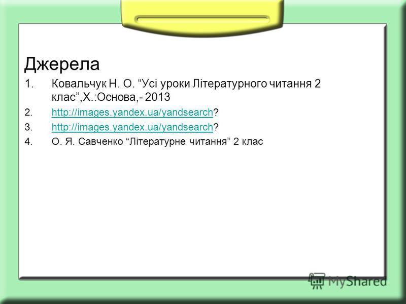 Джерела 1.Ковальчук Н. О. Усі уроки Літературного читання 2 клас,Х.:Основа,- 2013 2.http://images.yandex.ua/yandsearch?http://images.yandex.ua/yandsearch 3.http://images.yandex.ua/yandsearch?http://images.yandex.ua/yandsearch 4.О. Я. Савченко Літерат