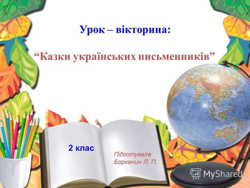 Урок – вікторина: Казки українських письменників Підготувала Борканин Л. П. 2 клас