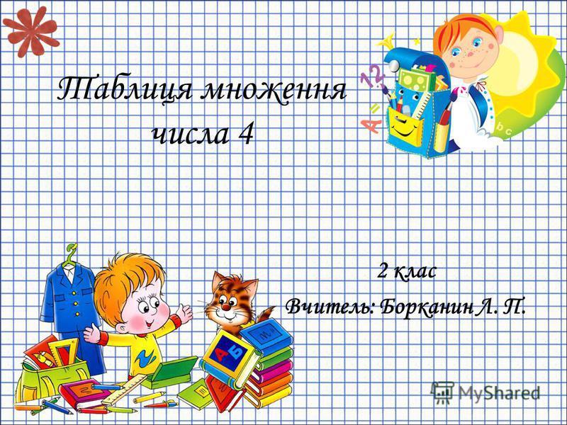 Таблиця множення числа 4 2 клас Вчитель: Борканин Л. П.