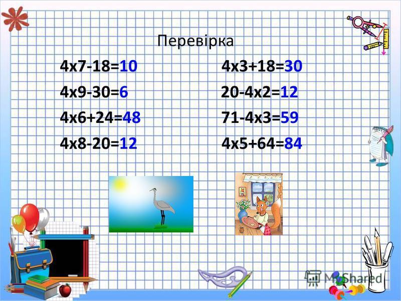 Перевірка 4х7-18=10 4х3+18=30 4х9-30=6 20-4х2=12 4х6+24=48 71-4х3=59 4х8-20=12 4х5+64=84