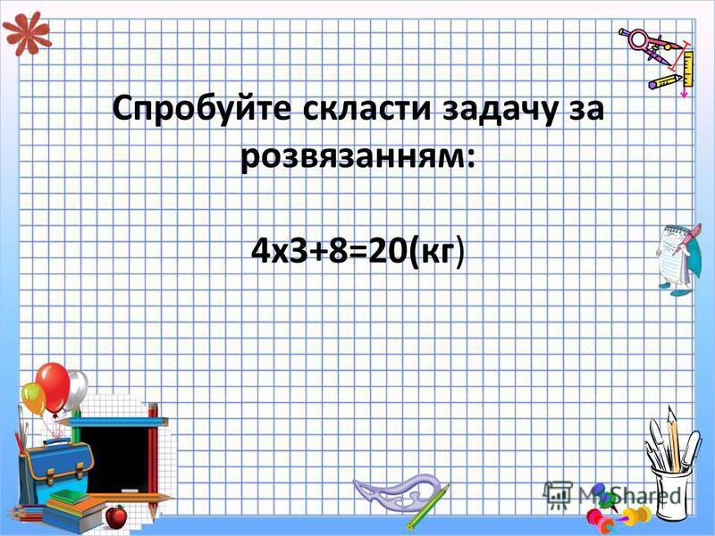 Спробуйте скласти задачу за розвязанням: 4х3+8=20(кг)