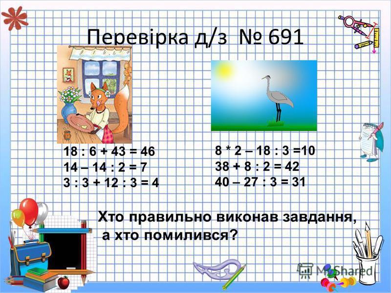 Перевірка д/з 691 18 : 6 + 43 = 46 14 – 14 : 2 = 7 3 : 3 + 12 : 3 = 4 8 * 2 – 18 : 3 =10 38 + 8 : 2 = 42 40 – 27 : 3 = 31 Хто правильно виконав завдання, а хто помилився?